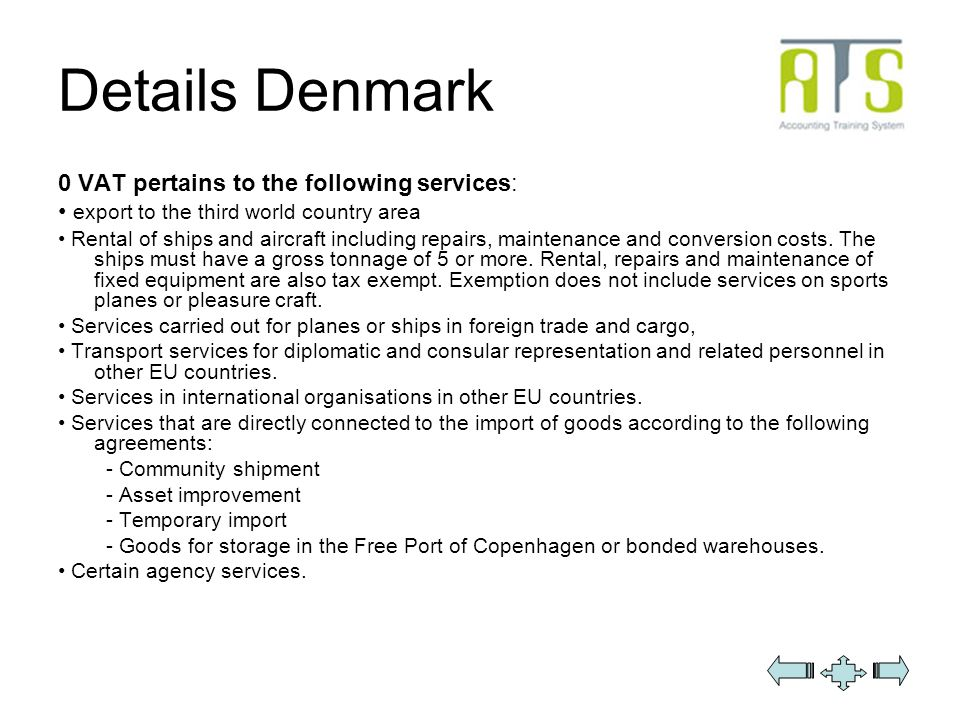 Details Denmark 0 VAT pertains to the following services: export to the third world country area Rental of ships and aircraft including repairs, maintenance and conversion costs.