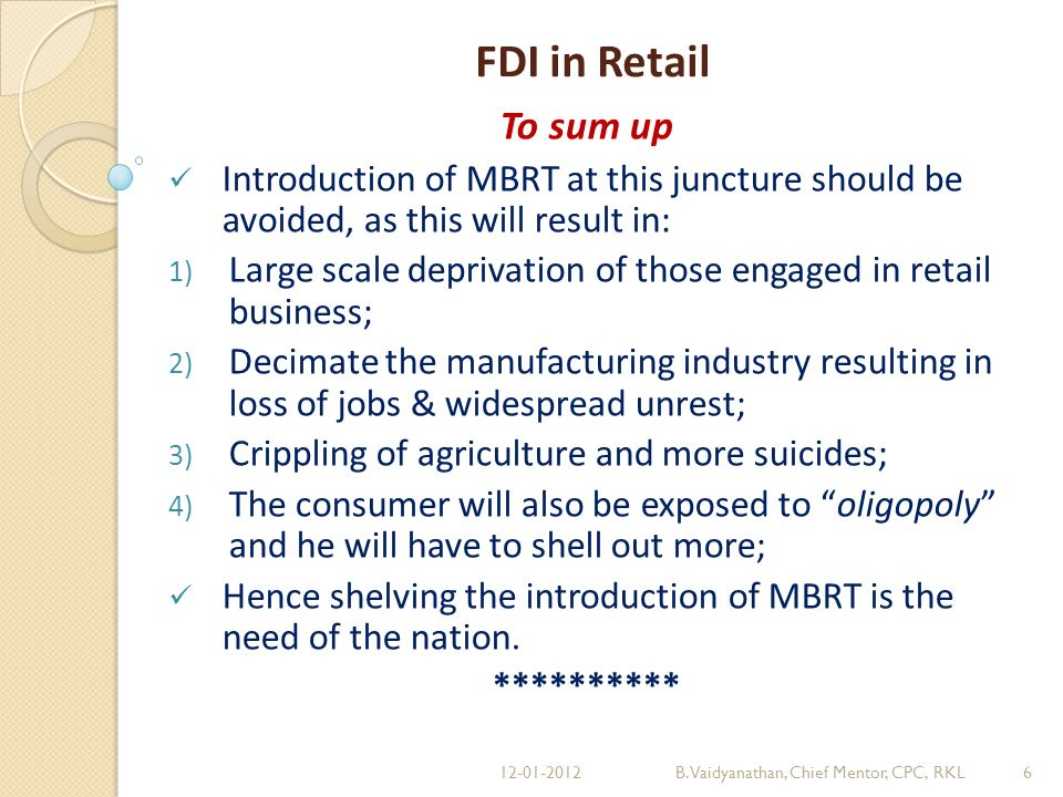FDI in Retail To sum up Introduction of MBRT at this juncture should be avoided, as this will result in: 1) Large scale deprivation of those engaged in retail business; 2) Decimate the manufacturing industry resulting in loss of jobs & widespread unrest; 3) Crippling of agriculture and more suicides; 4) The consumer will also be exposed to oligopoly and he will have to shell out more; Hence shelving the introduction of MBRT is the need of the nation.