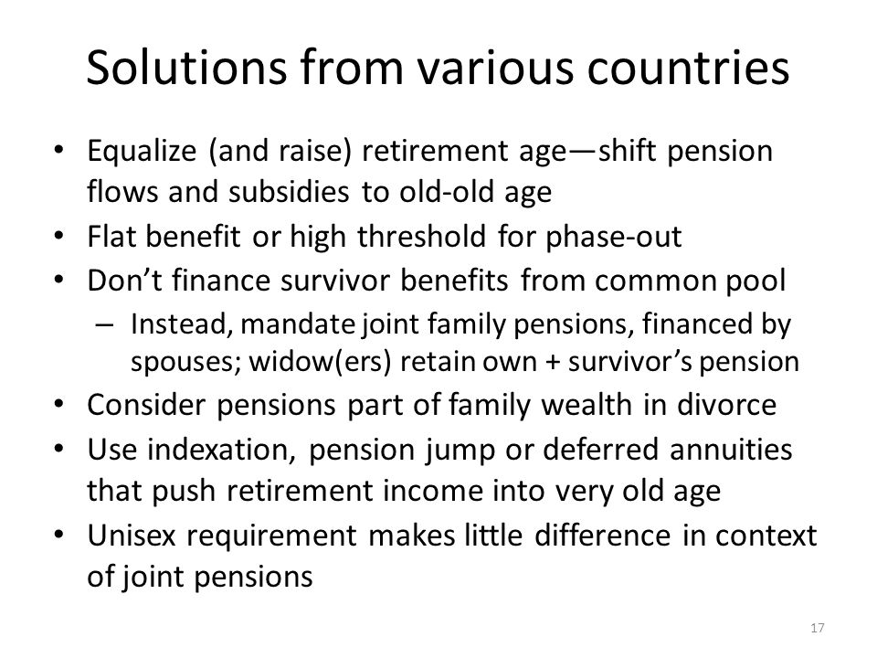 Solutions from various countries Equalize (and raise) retirement ageshift pension flows and subsidies to old-old age Flat benefit or high threshold for phase-out Dont finance survivor benefits from common pool – Instead, mandate joint family pensions, financed by spouses; widow(ers) retain own + survivors pension Consider pensions part of family wealth in divorce Use indexation, pension jump or deferred annuities that push retirement income into very old age Unisex requirement makes little difference in context of joint pensions 17