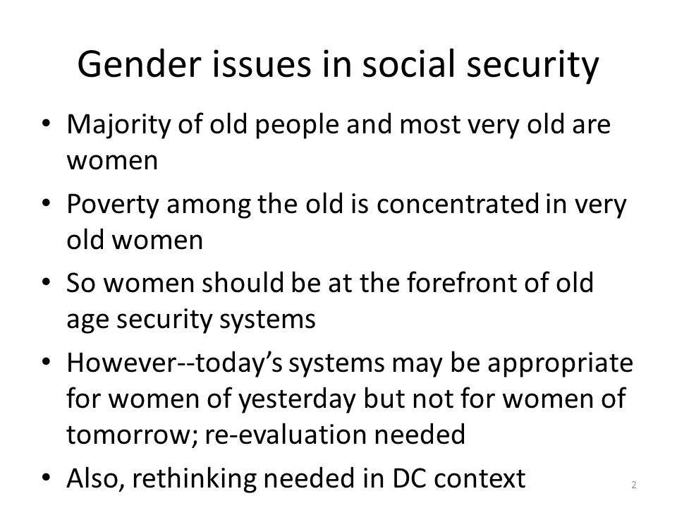 Gender issues in social security Majority of old people and most very old are women Poverty among the old is concentrated in very old women So women should be at the forefront of old age security systems However--todays systems may be appropriate for women of yesterday but not for women of tomorrow; re-evaluation needed Also, rethinking needed in DC context 2
