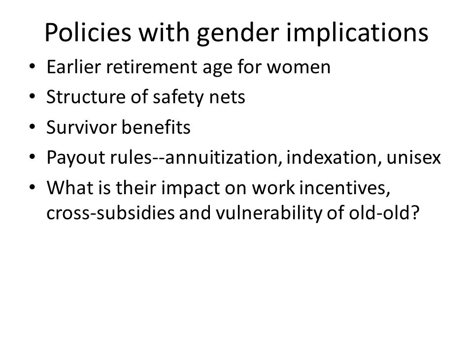 Policies with gender implications Earlier retirement age for women Structure of safety nets Survivor benefits Payout rules--annuitization, indexation, unisex What is their impact on work incentives, cross-subsidies and vulnerability of old-old.
