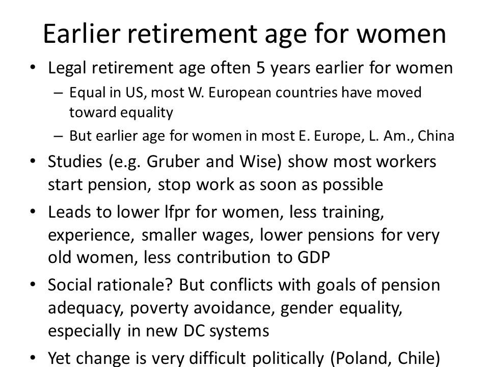 Earlier retirement age for women Legal retirement age often 5 years earlier for women – Equal in US, most W.