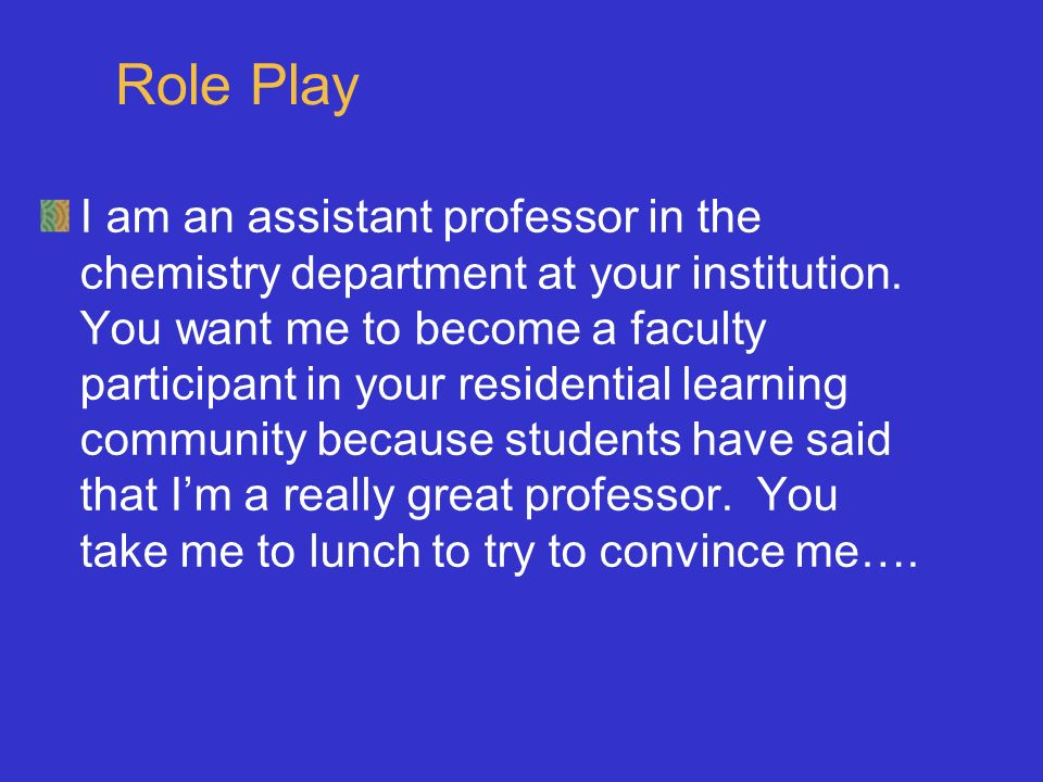 Role Play I am an assistant professor in the chemistry department at your institution.