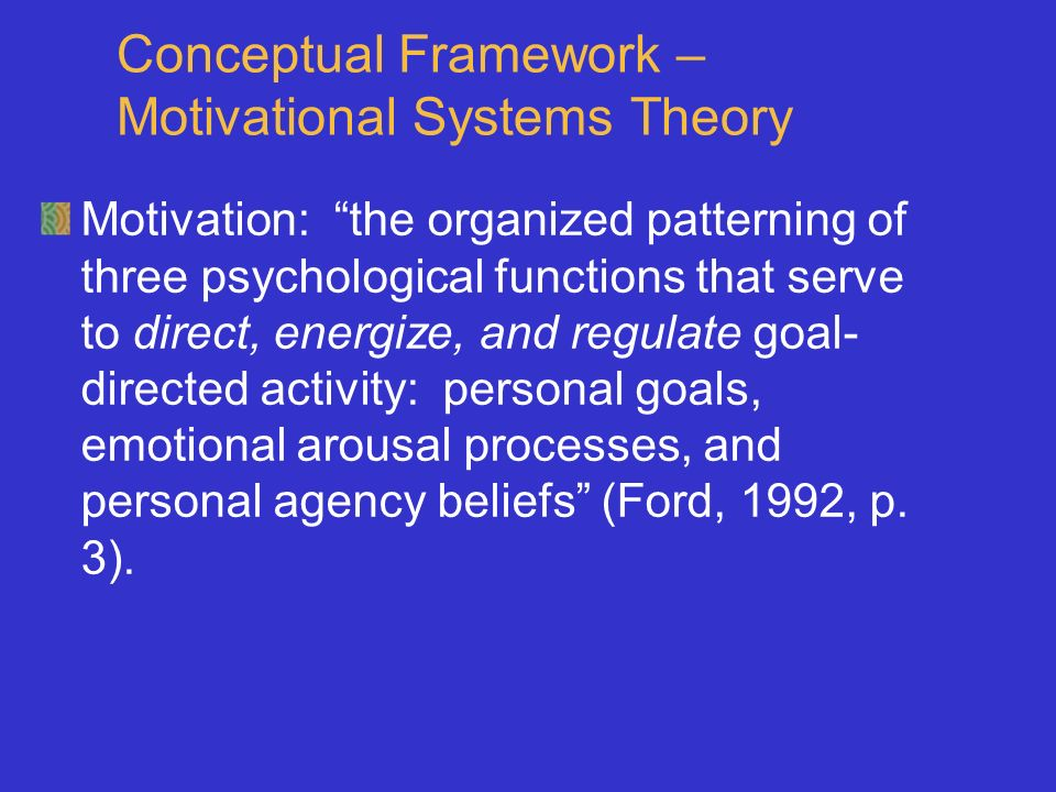 Conceptual Framework – Motivational Systems Theory Motivation: the organized patterning of three psychological functions that serve to direct, energize, and regulate goal- directed activity: personal goals, emotional arousal processes, and personal agency beliefs (Ford, 1992, p.