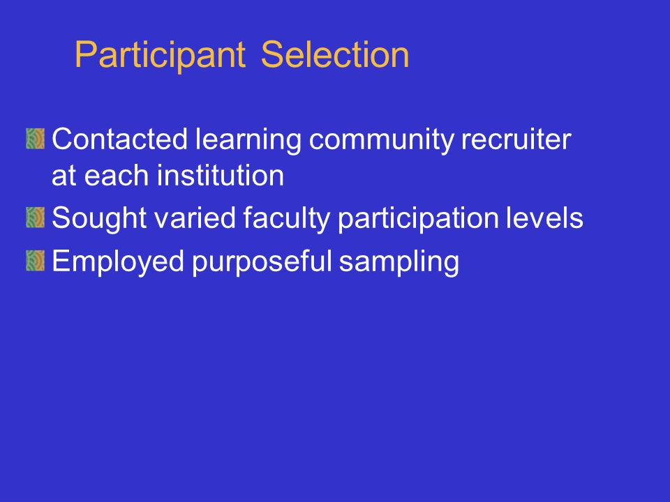 Participant Selection Contacted learning community recruiter at each institution Sought varied faculty participation levels Employed purposeful sampling