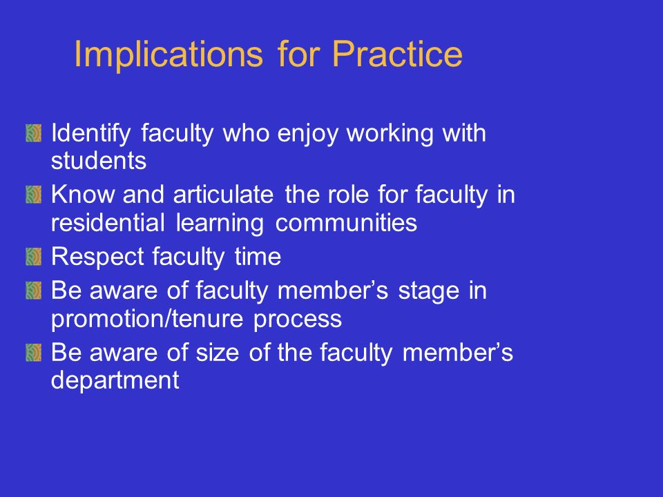 Implications for Practice Identify faculty who enjoy working with students Know and articulate the role for faculty in residential learning communities Respect faculty time Be aware of faculty members stage in promotion/tenure process Be aware of size of the faculty members department