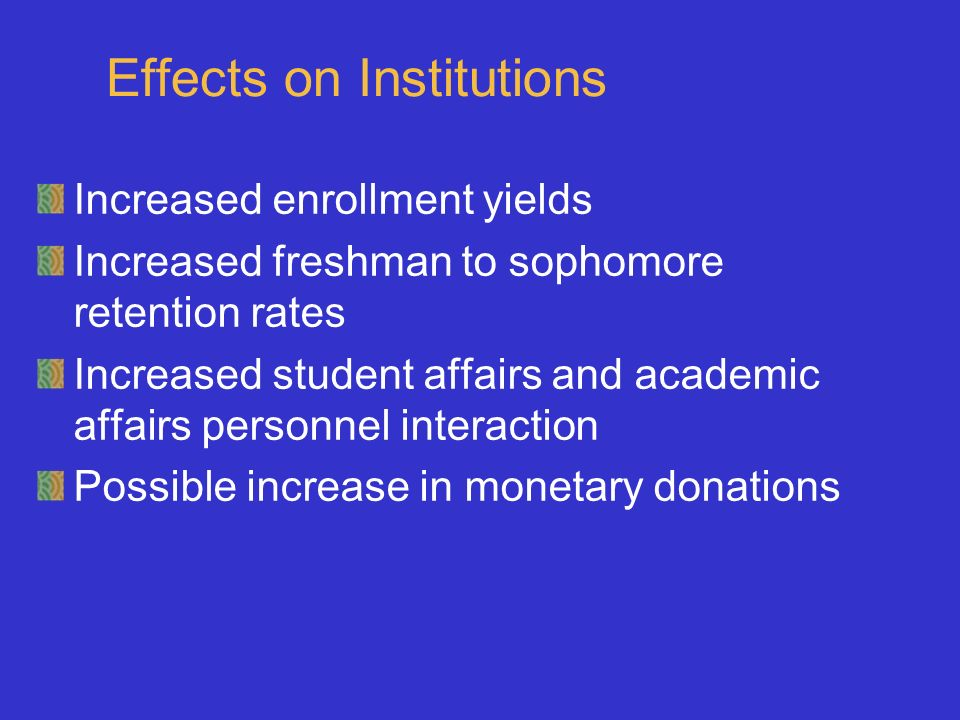 Effects on Institutions Increased enrollment yields Increased freshman to sophomore retention rates Increased student affairs and academic affairs personnel interaction Possible increase in monetary donations