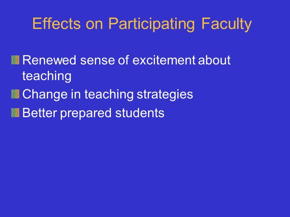 Effects on Participating Faculty Renewed sense of excitement about teaching Change in teaching strategies Better prepared students