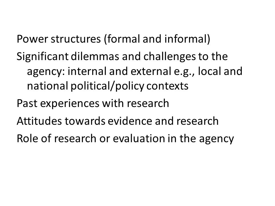 Power structures (formal and informal) Significant dilemmas and challenges to the agency: internal and external e.g., local and national political/policy contexts Past experiences with research Attitudes towards evidence and research Role of research or evaluation in the agency