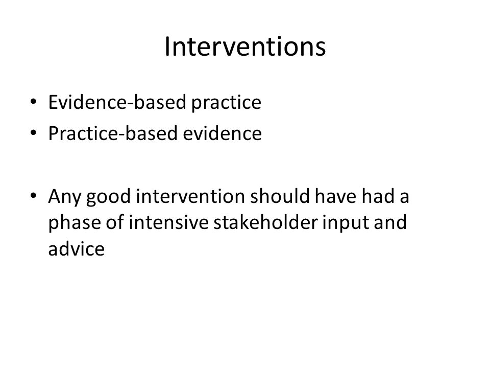 Interventions Evidence-based practice Practice-based evidence Any good intervention should have had a phase of intensive stakeholder input and advice