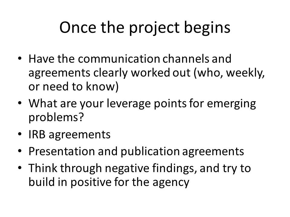 Once the project begins Have the communication channels and agreements clearly worked out (who, weekly, or need to know) What are your leverage points for emerging problems.