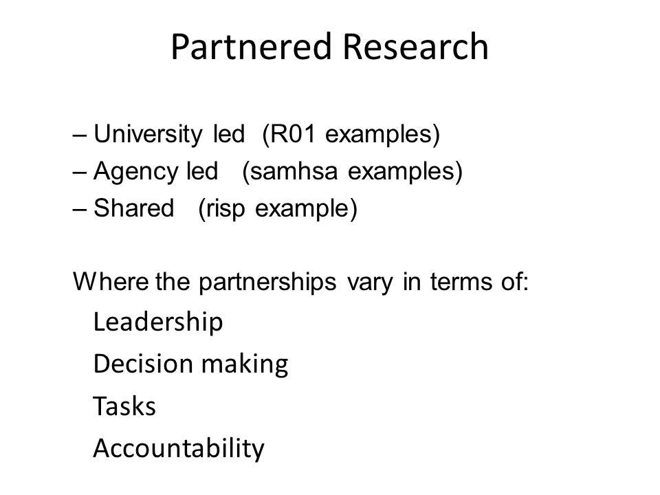 Partnered Research –University led (R01 examples) –Agency led (samhsa examples) –Shared (risp example) Where the partnerships vary in terms of: Leadership Decision making Tasks Accountability
