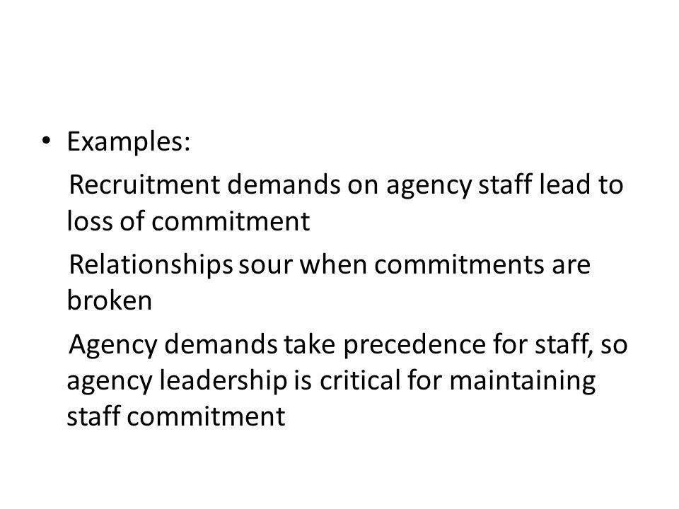 Examples: Recruitment demands on agency staff lead to loss of commitment Relationships sour when commitments are broken Agency demands take precedence for staff, so agency leadership is critical for maintaining staff commitment