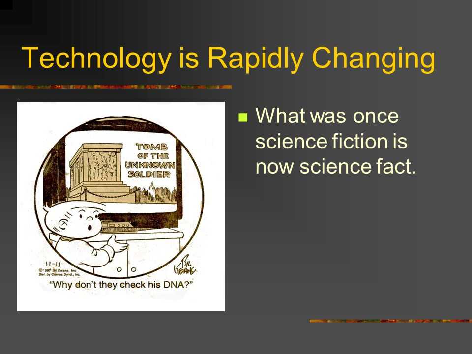 Technology is Rapidly Changing What was once science fiction is now science fact.