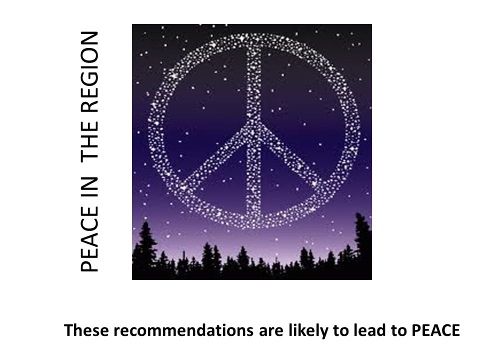 These recommendations are likely to lead to PEACE PEACE IN THE REGION