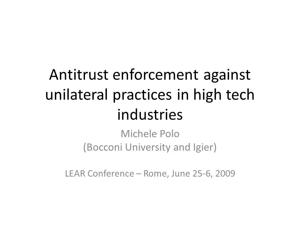 Antitrust enforcement against unilateral practices in high tech industries Michele Polo (Bocconi University and Igier) LEAR Conference – Rome, June 25-6, 2009