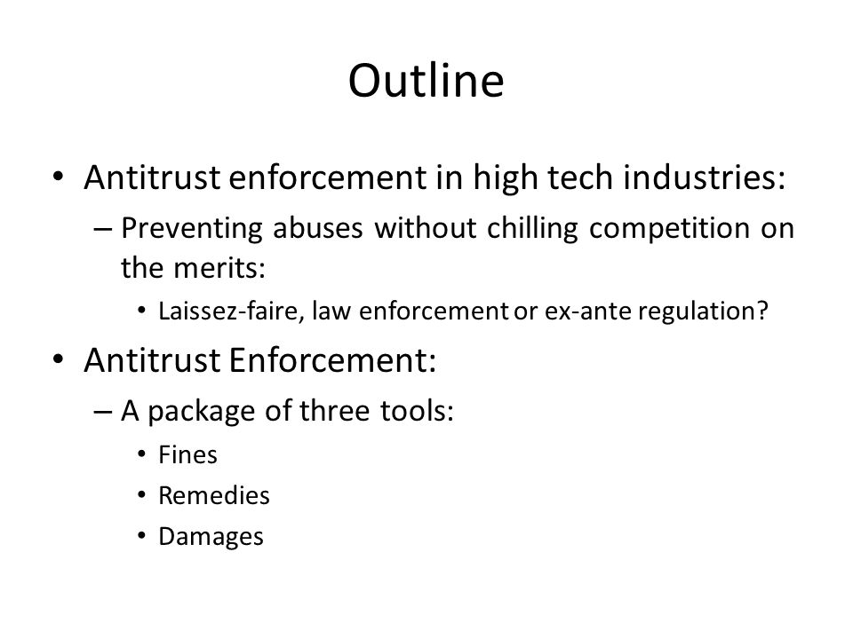 Outline Antitrust enforcement in high tech industries: – Preventing abuses without chilling competition on the merits: Laissez-faire, law enforcement or ex-ante regulation.
