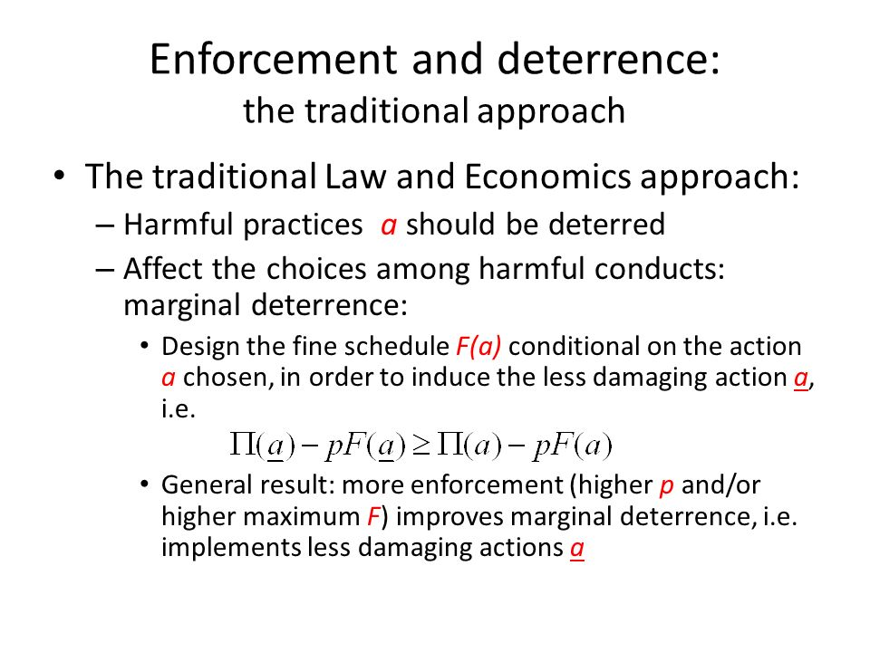 Enforcement and deterrence: the traditional approach The traditional Law and Economics approach: – Harmful practices a should be deterred – Affect the choices among harmful conducts: marginal deterrence: Design the fine schedule F(a) conditional on the action a chosen, in order to induce the less damaging action a, i.e.