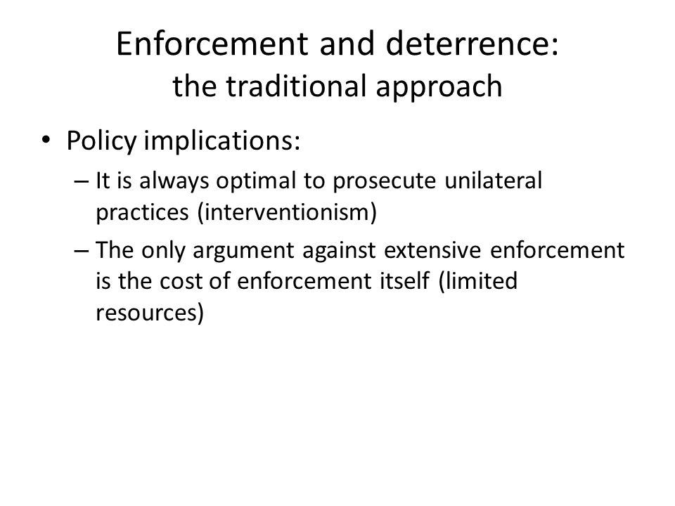 Enforcement and deterrence: the traditional approach Policy implications: – It is always optimal to prosecute unilateral practices (interventionism) – The only argument against extensive enforcement is the cost of enforcement itself (limited resources)