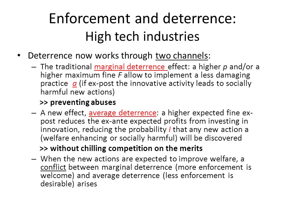 Enforcement and deterrence: High tech industries Deterrence now works through two channels: – The traditional marginal deterrence effect: a higher p and/or a higher maximum fine F allow to implement a less damaging practice a (if ex-post the innovative activity leads to socially harmful new actions) >> preventing abuses – A new effect, average deterrence: a higher expected fine ex- post reduces the ex-ante expected profits from investing in innovation, reducing the probability I that any new action a (welfare enhancing or socially harmful) will be discovered >> without chilling competition on the merits – When the new actions are expected to improve welfare, a conflict between marginal deterrence (more enforcement is welcome) and average deterrence (less enforcement is desirable) arises