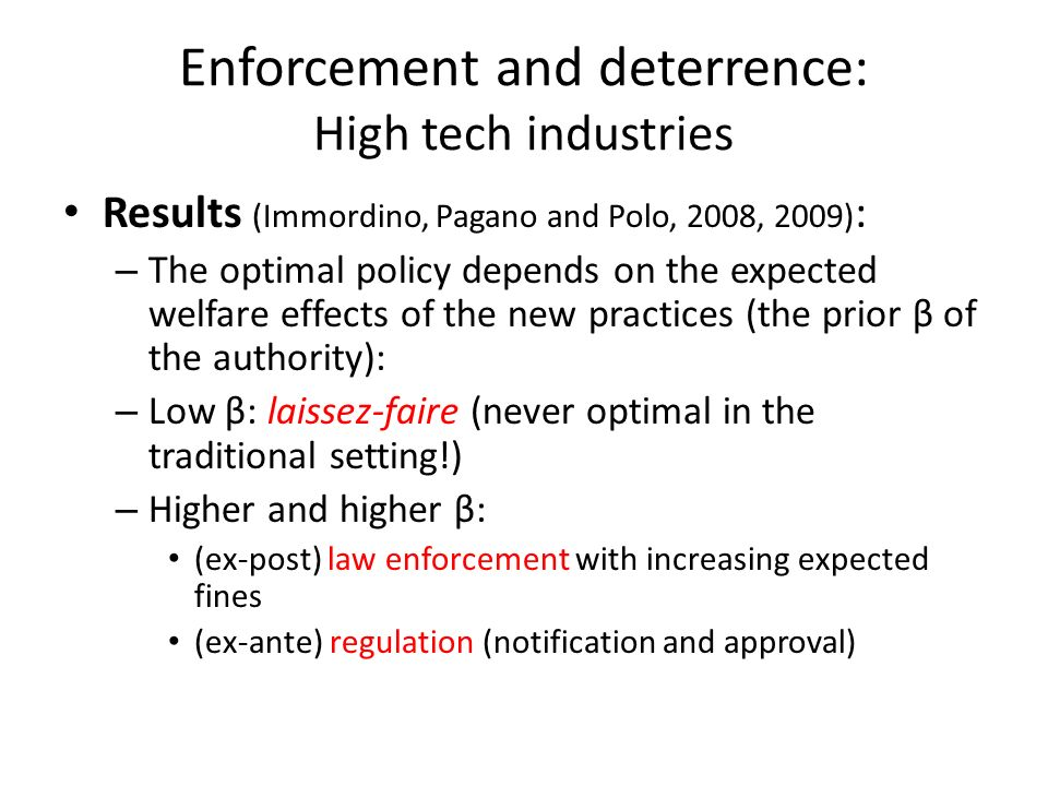 Enforcement and deterrence: High tech industries Results (Immordino, Pagano and Polo, 2008, 2009) : – The optimal policy depends on the expected welfare effects of the new practices (the prior β of the authority): – Low β: laissez-faire (never optimal in the traditional setting!) – Higher and higher β: (ex-post) law enforcement with increasing expected fines (ex-ante) regulation (notification and approval)