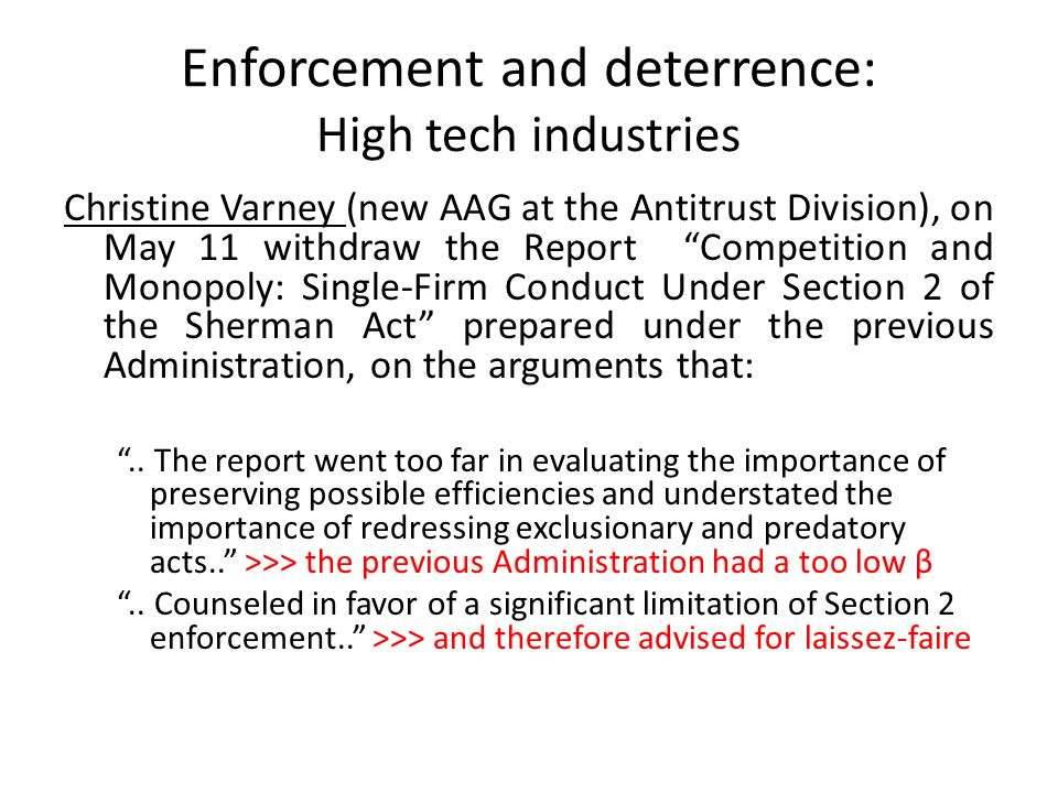Enforcement and deterrence: High tech industries Christine Varney (new AAG at the Antitrust Division), on May 11 withdraw the Report Competition and Monopoly: Single-Firm Conduct Under Section 2 of the Sherman Act prepared under the previous Administration, on the arguments that:..