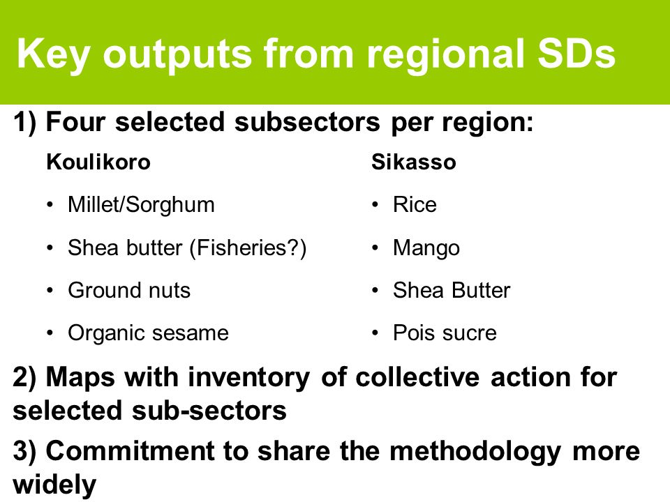 Key outputs from regional SDs 1) Four selected subsectors per region: Koulikoro Millet/Sorghum Shea butter (Fisheries ) Ground nuts Organic sesame 2) Maps with inventory of collective action for selected sub-sectors 3) Commitment to share the methodology more widely Sikasso Rice Mango Shea Butter Pois sucre