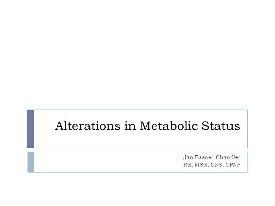 Alterations in Metabolic Status Jan Bazner-Chandler RN, MSN, CNS, CPNP