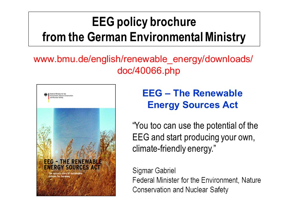 EEG policy brochure from the German Environmental Ministry   doc/40066.php EEG – The Renewable Energy Sources Act You too can use the potential of the EEG and start producing your own, climate-friendly energy.