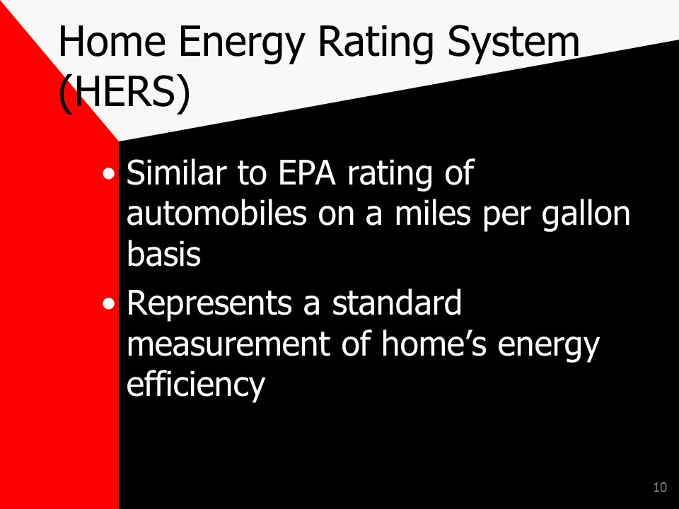 10 Home Energy Rating System (HERS) Similar to EPA rating of automobiles on a miles per gallon basis Represents a standard measurement of homes energy efficiency