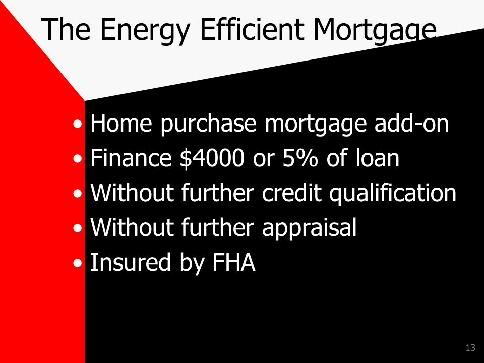 13 The Energy Efficient Mortgage Home purchase mortgage add-on Finance $4000 or 5% of loan Without further credit qualification Without further appraisal Insured by FHA