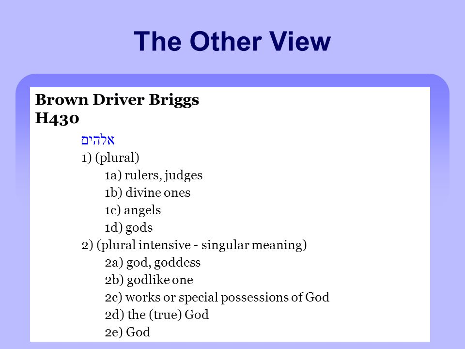 The Other View Brown Driver Briggs H430 אלהים 1) (plural) 1a) rulers, judges 1b) divine ones 1c) angels 1d) gods 2) (plural intensive - singular meaning) 2a) god, goddess 2b) godlike one 2c) works or special possessions of God 2d) the (true) God 2e) God