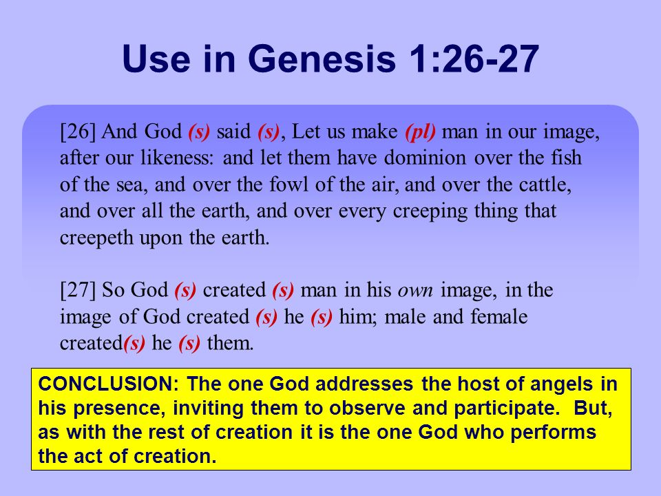 Use in Genesis 1:26-27 [26] And God (s) said (s), Let us make (pl) man in our image, after our likeness: and let them have dominion over the fish of the sea, and over the fowl of the air, and over the cattle, and over all the earth, and over every creeping thing that creepeth upon the earth.