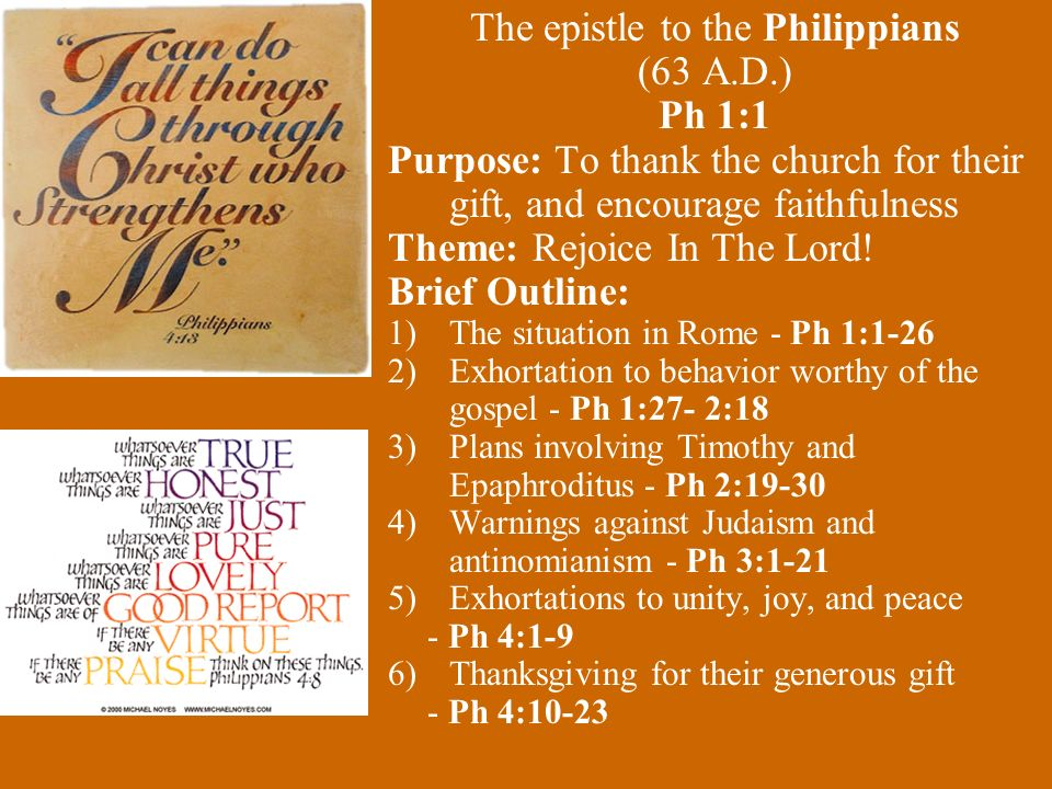 The epistle to the Philippians (63 A.D.) Ph 1:1 Purpose: To thank the church for their gift, and encourage faithfulness Theme: Rejoice In The Lord.