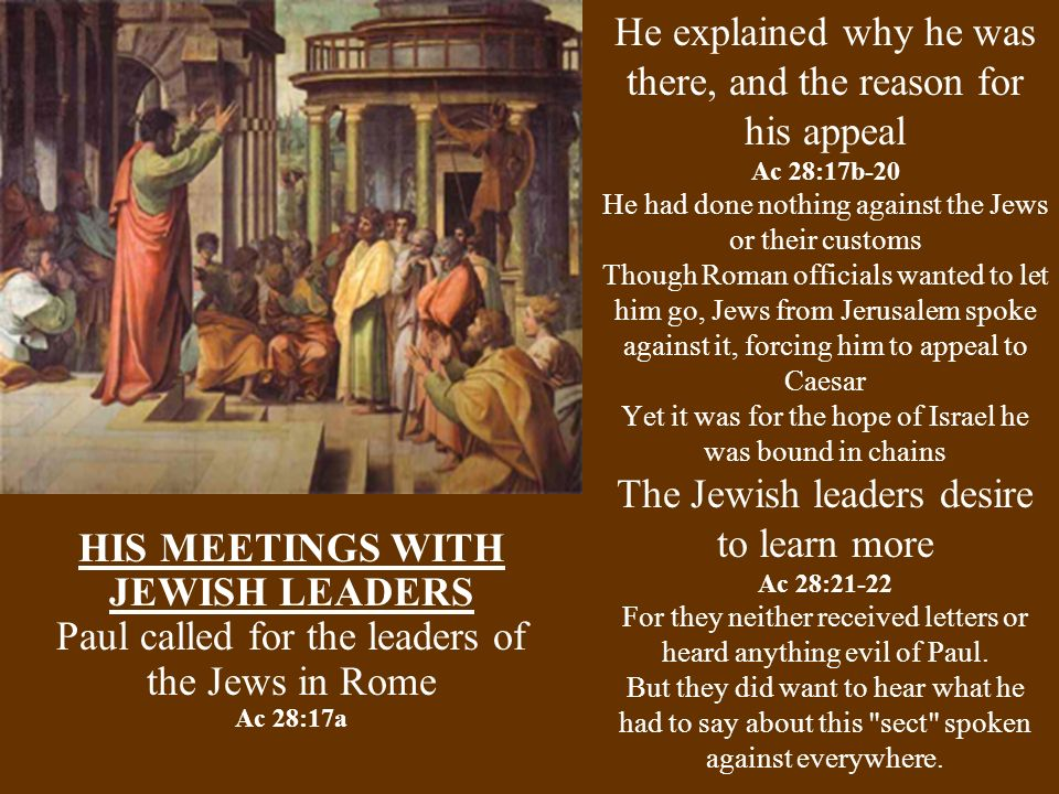 He explained why he was there, and the reason for his appeal Ac 28:17b-20 He had done nothing against the Jews or their customs Though Roman officials wanted to let him go, Jews from Jerusalem spoke against it, forcing him to appeal to Caesar Yet it was for the hope of Israel he was bound in chains The Jewish leaders desire to learn more Ac 28:21-22 For they neither received letters or heard anything evil of Paul.