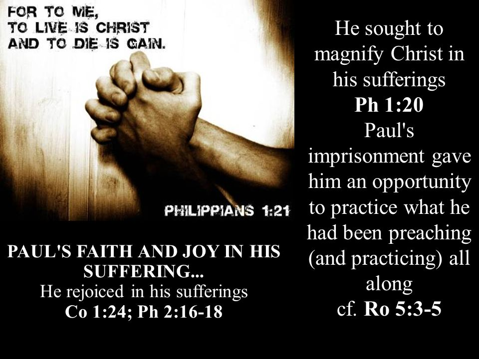He sought to magnify Christ in his sufferings Ph 1:20 Paul s imprisonment gave him an opportunity to practice what he had been preaching (and practicing) all along cf.