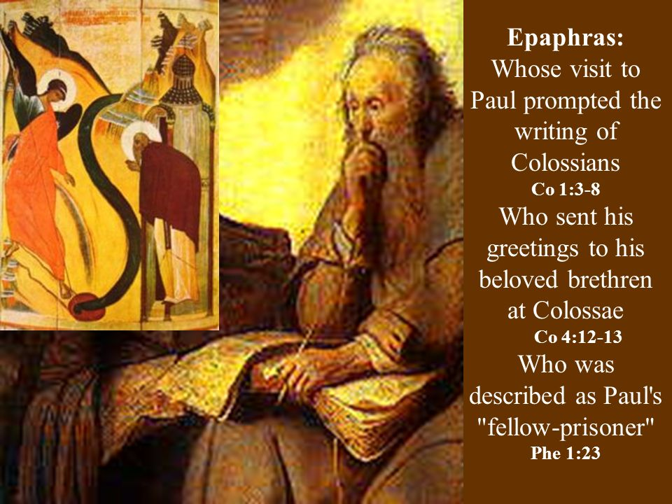 Epaphras: Whose visit to Paul prompted the writing of Colossians Co 1:3-8 Who sent his greetings to his beloved brethren at Colossae Co 4:12-13 Who was described as Paul s fellow-prisoner Phe 1:23