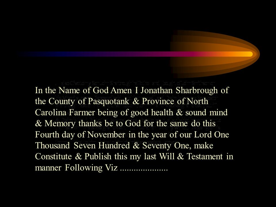 In the Name of God Amen I Jonathan Sharbrough of the County of Pasquotank & Province of North Carolina Farmer being of good health & sound mind & Memory thanks be to God for the same do this Fourth day of November in the year of our Lord One Thousand Seven Hundred & Seventy One, make Constitute & Publish this my last Will & Testament in manner Following Viz
