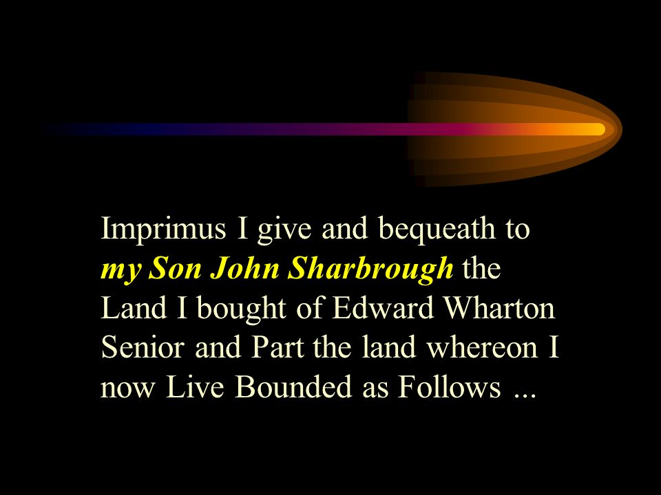 Imprimus I give and bequeath to my Son John Sharbrough the Land I bought of Edward Wharton Senior and Part the land whereon I now Live Bounded as Follows...