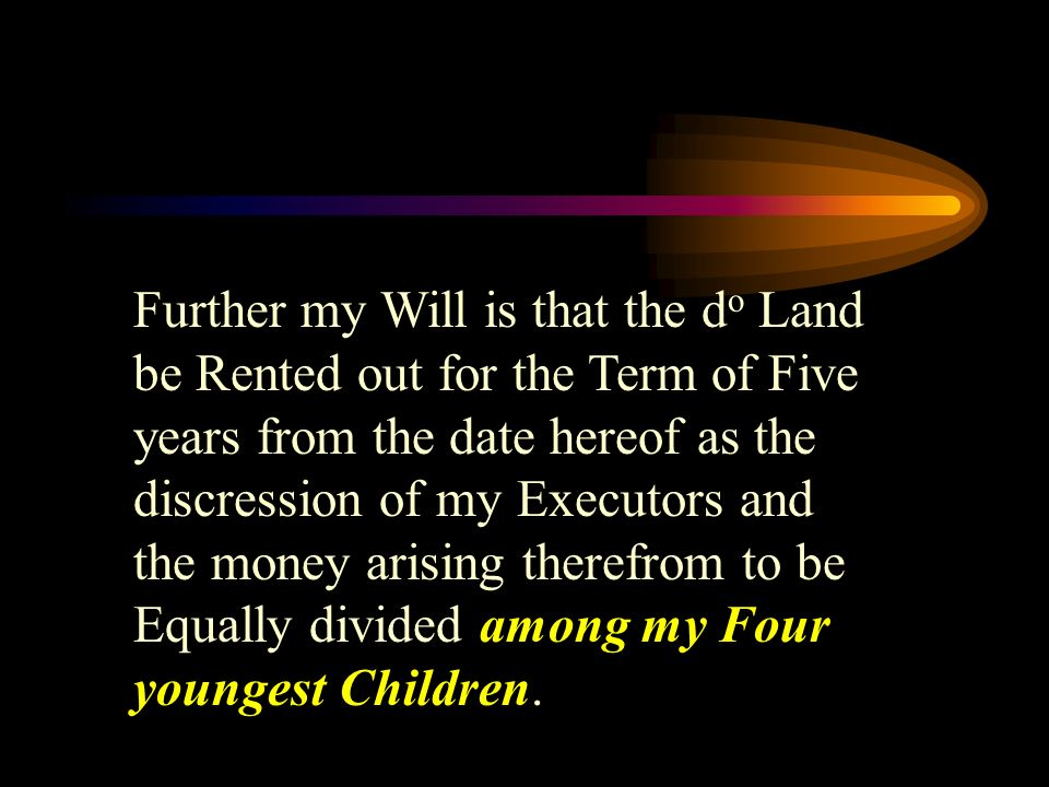 Further my Will is that the d o Land be Rented out for the Term of Five years from the date hereof as the discression of my Executors and the money arising therefrom to be Equally divided among my Four youngest Children.