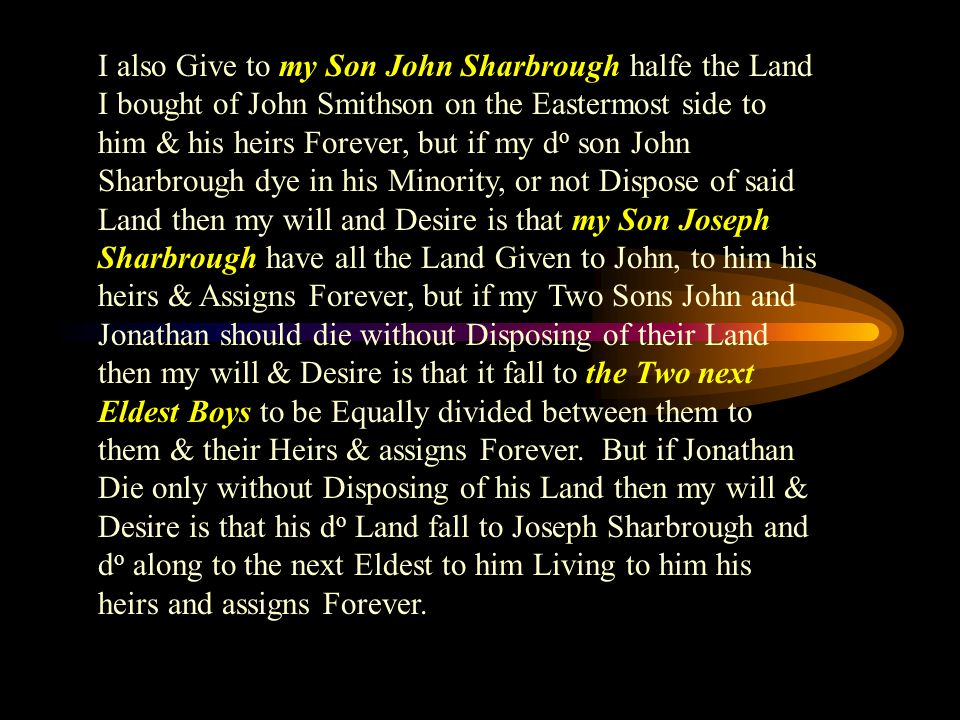 I also Give to my Son John Sharbrough halfe the Land I bought of John Smithson on the Eastermost side to him & his heirs Forever, but if my d o son John Sharbrough dye in his Minority, or not Dispose of said Land then my will and Desire is that my Son Joseph Sharbrough have all the Land Given to John, to him his heirs & Assigns Forever, but if my Two Sons John and Jonathan should die without Disposing of their Land then my will & Desire is that it fall to the Two next Eldest Boys to be Equally divided between them to them & their Heirs & assigns Forever.