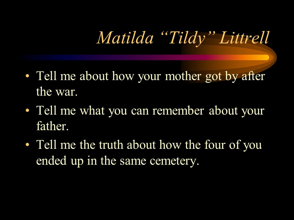 Matilda Tildy Littrell Tell me about how your mother got by after the war.