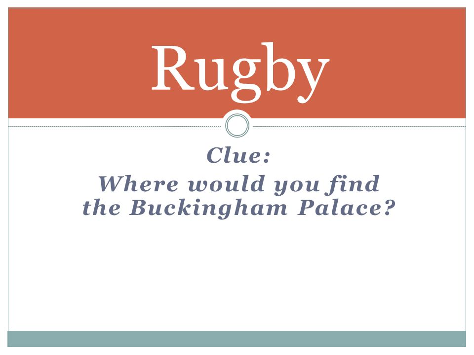 Clue: Where would you find the Buckingham Palace Rugby