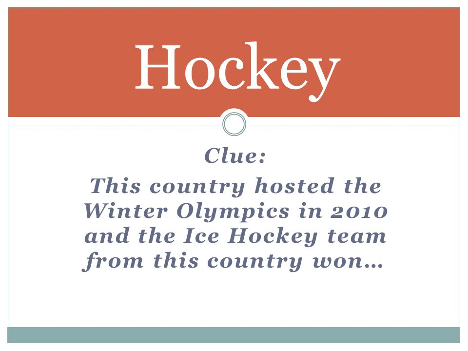 Clue: This country hosted the Winter Olympics in 2010 and the Ice Hockey team from this country won… Hockey
