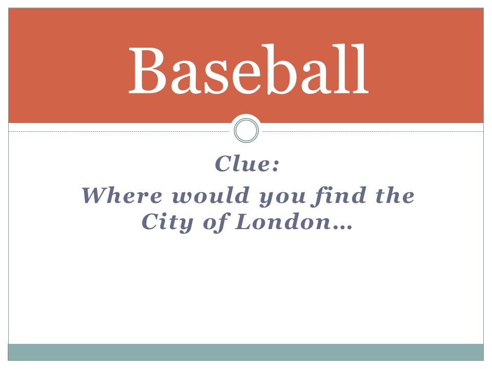 Clue: Where would you find the City of London… Baseball
