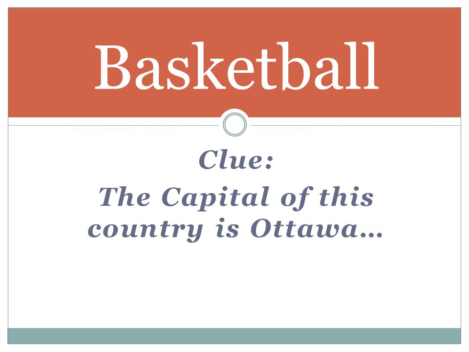 Clue: The Capital of this country is Ottawa… Basketball