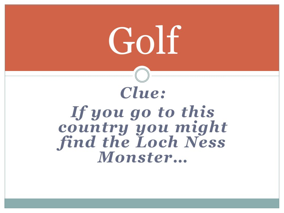 Clue: If you go to this country you might find the Loch Ness Monster… Golf