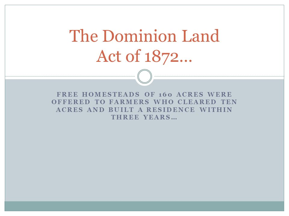 FREE HOMESTEADS OF 160 ACRES WERE OFFERED TO FARMERS WHO CLEARED TEN ACRES AND BUILT A RESIDENCE WITHIN THREE YEARS… The Dominion Land Act of 1872…