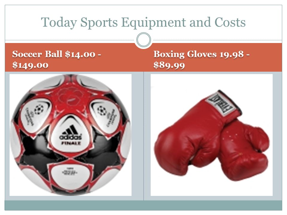 Soccer Ball $ $ Boxing Gloves $89.99 Today Sports Equipment and Costs