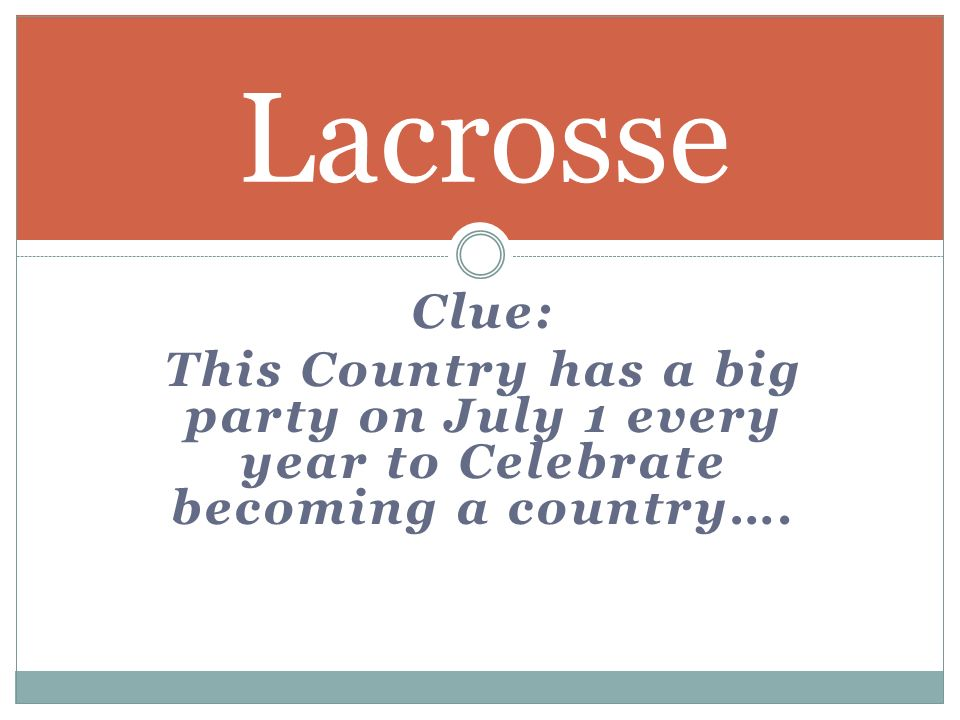 Clue: This Country has a big party on July 1 every year to Celebrate becoming a country…. Lacrosse